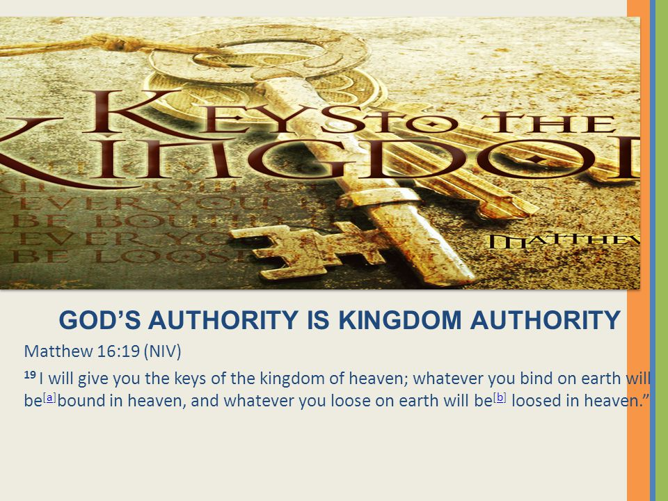 GOD'S AUTHORITY IS KINGDOM AUTHORITY Matthew 16:19 (NIV) 19 I will give you the keys of the kingdom of heaven; whatever you bind on earth will be [a]