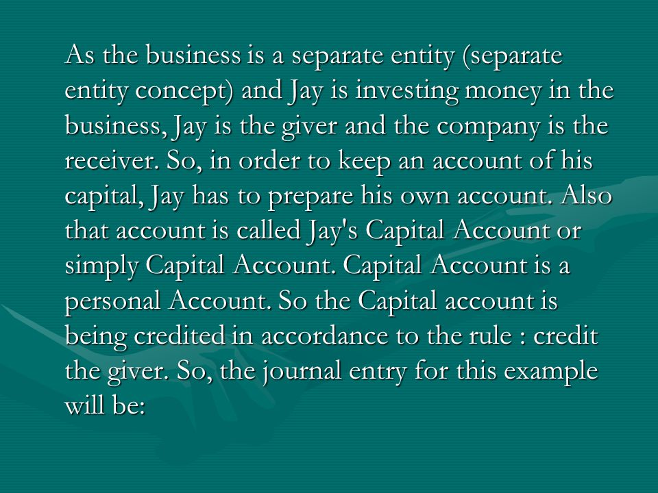 As the business is a separate entity (separate entity concept) and Jay is investing money in the business, Jay is the giver and the company is the receiver.