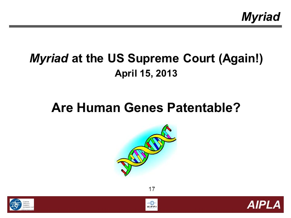 17 AIPLA 17 Myriad Myriad at the US Supreme Court (Again!) April 15, 2013 Are Human Genes Patentable