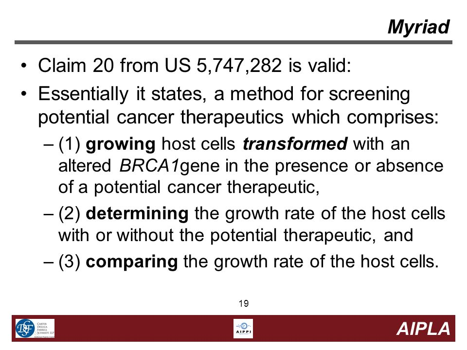 19 AIPLA 19 Myriad Claim 20 from US 5,747,282 is valid: Essentially it states, a method for screening potential cancer therapeutics which comprises: –(1) growing host cells transformed with an altered BRCA1gene in the presence or absence of a potential cancer therapeutic, –(2) determining the growth rate of the host cells with or without the potential therapeutic, and –(3) comparing the growth rate of the host cells.