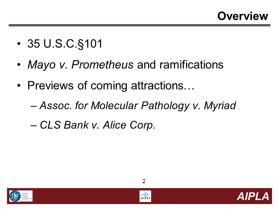2 2 AIPLA 2 Overview 35 U.S.C.§101 Mayo v. Prometheus and ramifications Previews of coming attractions… –Assoc. for Molecular Pathology v. Myriad –CLS