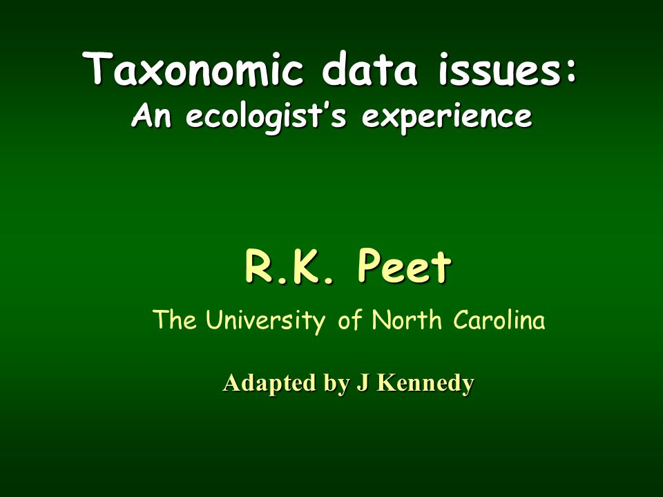 Taxonomic data issues: An ecologist's experience R.K. Peet The University of North Carolina Adapted by J Kennedy