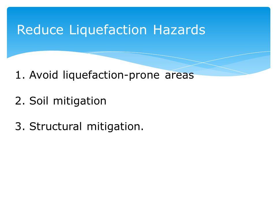Reduce Liquefaction Hazards 1. Avoid liquefaction-prone areas 2. Soil mitigation 3. Structural mitigation.