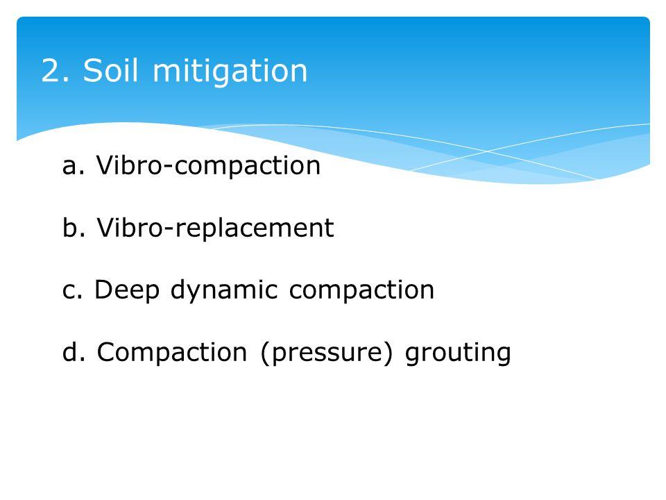 2. Soil mitigation a. Vibro-compaction b. Vibro-replacement c. Deep dynamic compaction d. Compaction (pressure) grouting