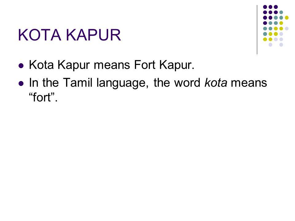 "KOTA KAPUR Kota Kapur means Fort Kapur. In the Tamil language, the word kota means ""fort""."