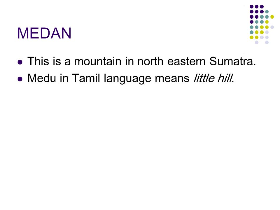 MEDAN This is a mountain in north eastern Sumatra. Medu in Tamil language means little hill.