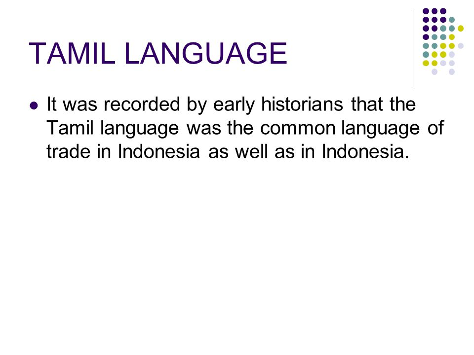TAMIL LANGUAGE It was recorded by early historians that the Tamil language was the common language of trade in Indonesia as well as in Indonesia.