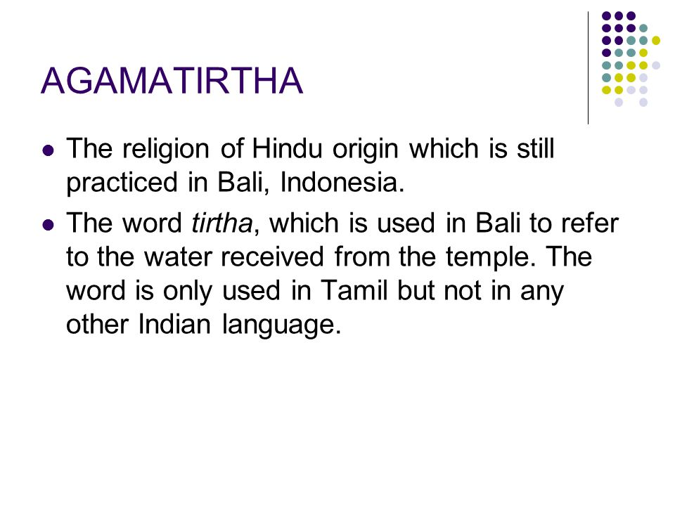 AGAMATIRTHA The religion of Hindu origin which is still practiced in Bali, Indonesia. The word tirtha, which is used in Bali to refer to the water rec