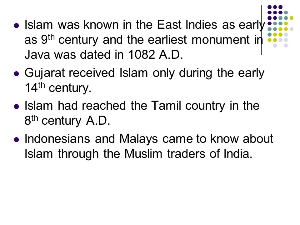 Islam was known in the East Indies as early as 9 th century and the earliest monument in Java was dated in 1082 A.D. Gujarat received Islam only durin