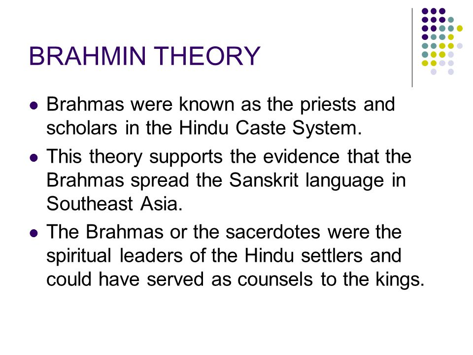 BRAHMIN THEORY Brahmas were known as the priests and scholars in the Hindu Caste System. This theory supports the evidence that the Brahmas spread the