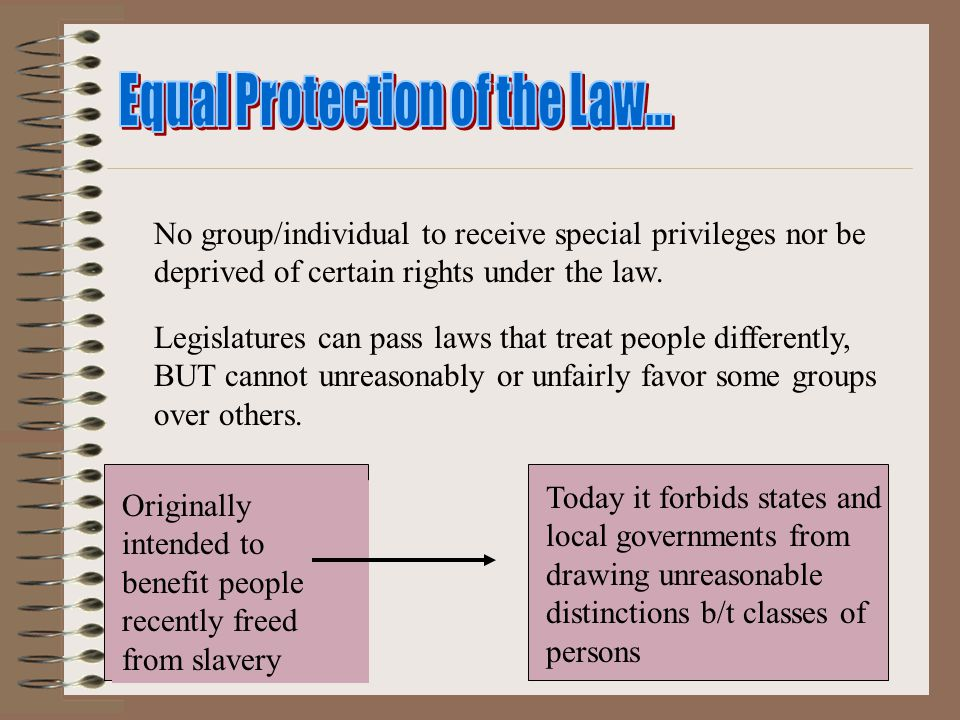 No group/individual to receive special privileges nor be deprived of certain rights under the law. Legislatures can pass laws that treat people differ