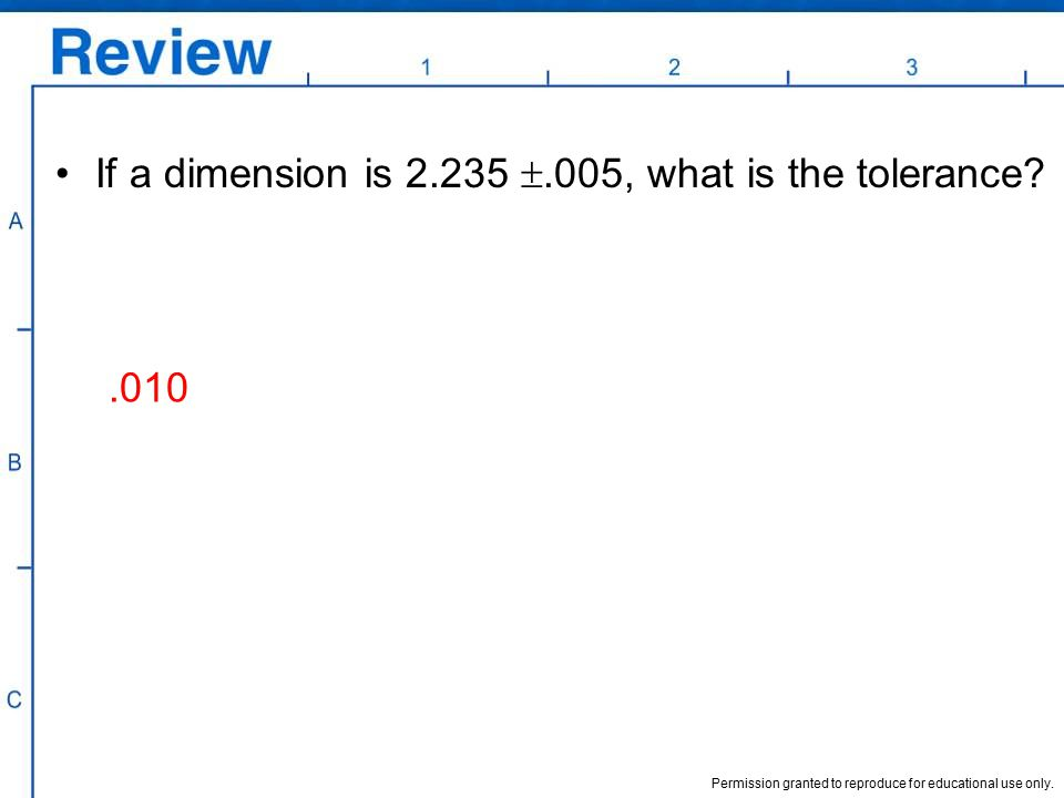 Permission granted to reproduce for educational use only. If a dimension is 2.235 .005, what is the tolerance?.010