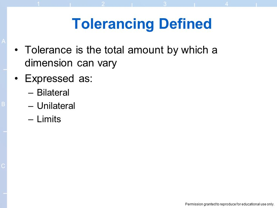 Permission granted to reproduce for educational use only. Tolerancing Defined Tolerance is the total amount by which a dimension can vary Expressed as