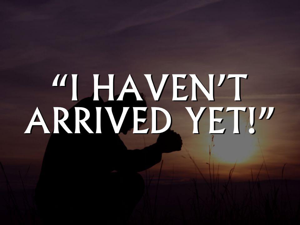 """""""I HAVEN'T ARRIVED YET!"""""""