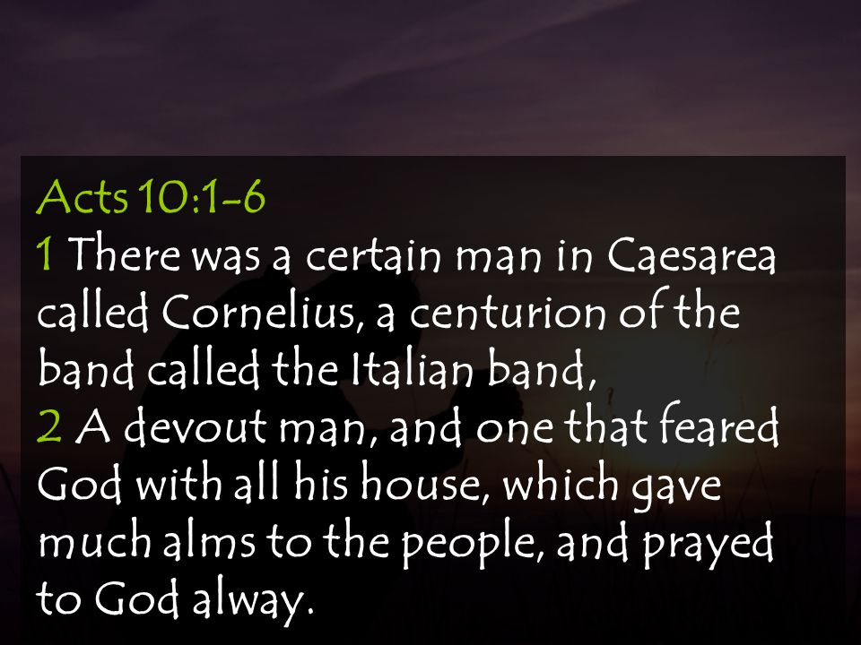 Acts 10:1-6 1 There was a certain man in Caesarea called Cornelius, a centurion of the band called the Italian band, 2 A devout man, and one that fear