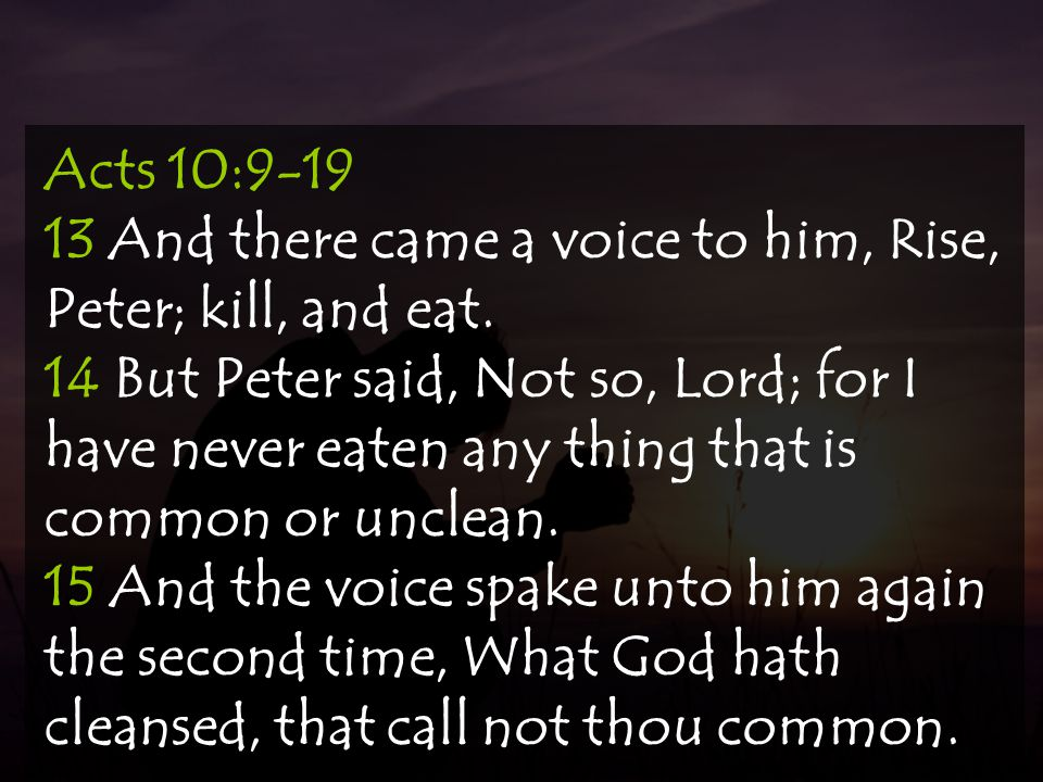 Acts 10:9-19 13 And there came a voice to him, Rise, Peter; kill, and eat. 14 But Peter said, Not so, Lord; for I have never eaten any thing that is c