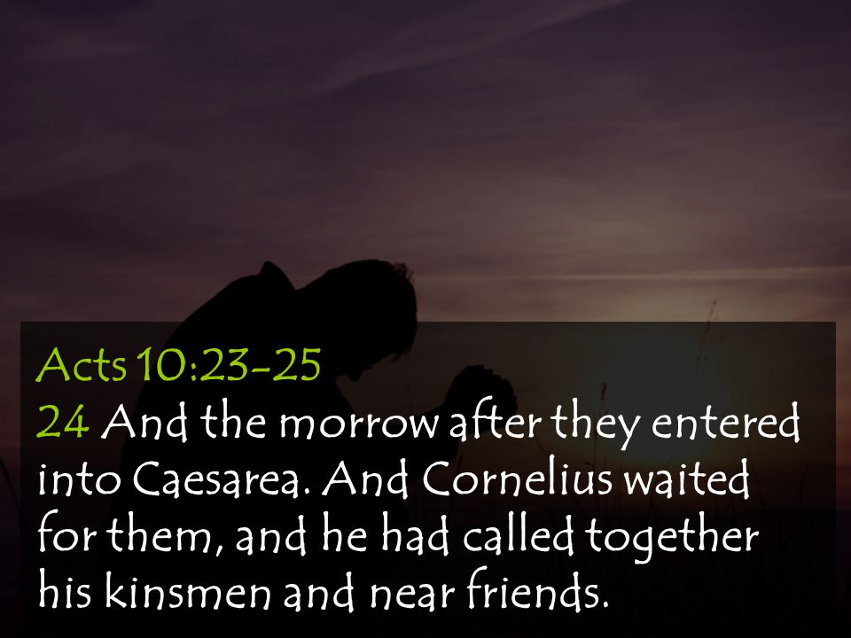 Acts 10:23-25 24 And the morrow after they entered into Caesarea. And Cornelius waited for them, and he had called together his kinsmen and near frien