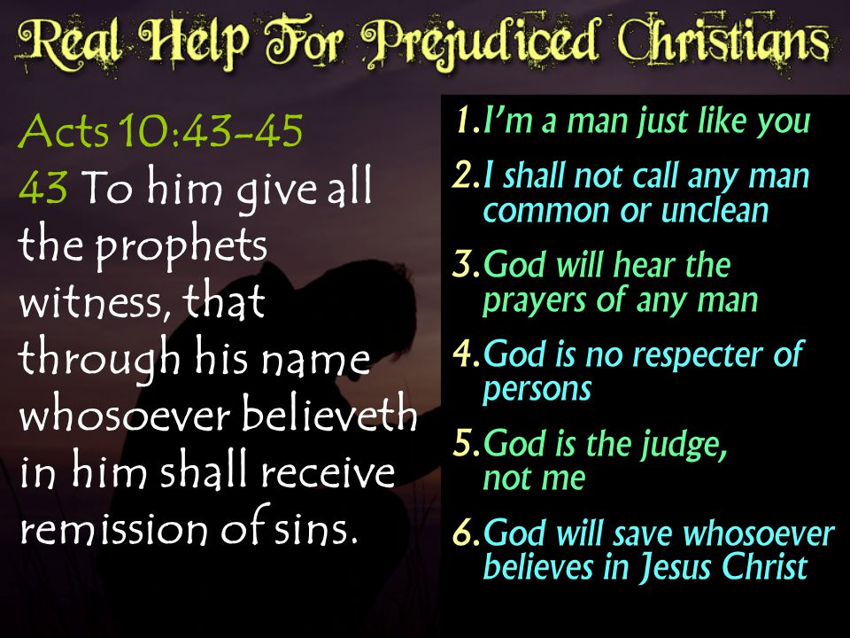 Acts 10:43-45 43 To him give all the prophets witness, that through his name whosoever believeth in him shall receive remission of sins.  I'm a man