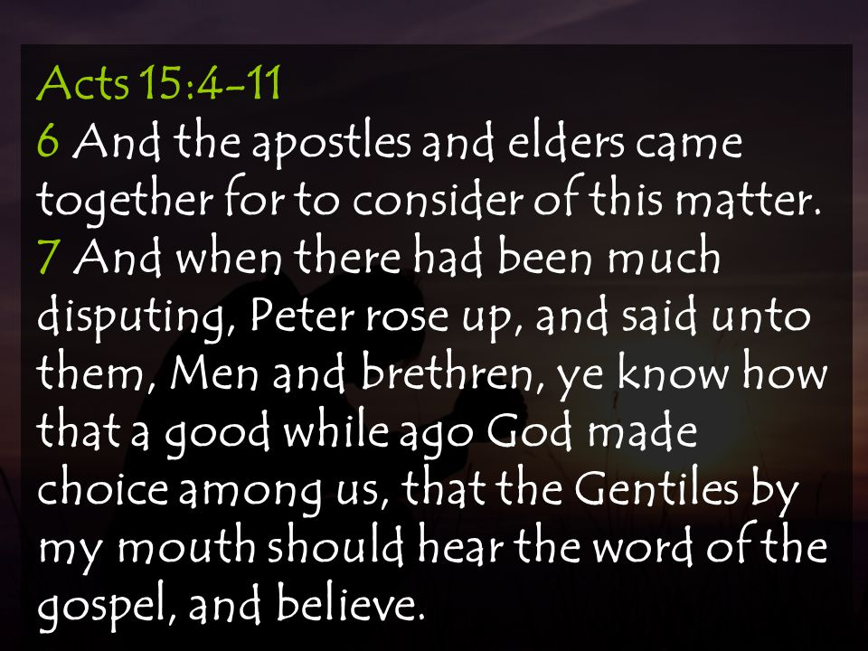 Acts 15:4-11 6 And the apostles and elders came together for to consider of this matter. 7 And when there had been much disputing, Peter rose up, and