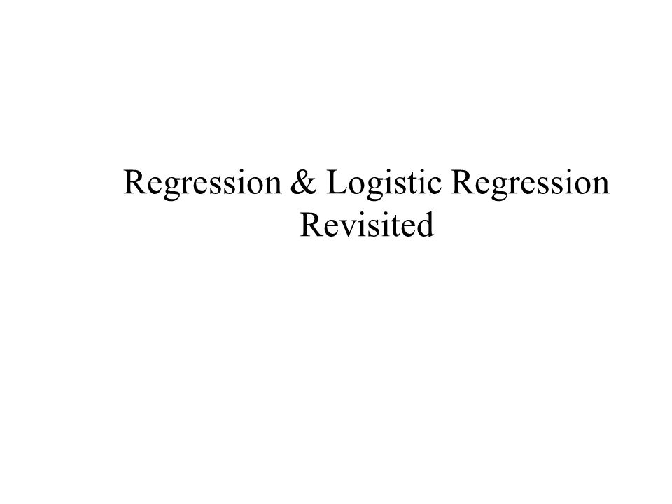 Regression & Logistic Regression Revisited