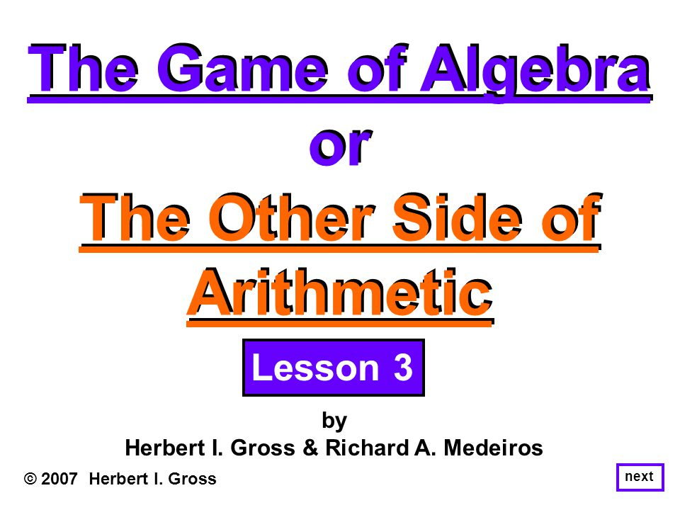 The Game of Algebra or The Other Side of Arithmetic The Game of Algebra or The Other Side of Arithmetic © 2007 Herbert I. Gross by Herbert I. Gross &