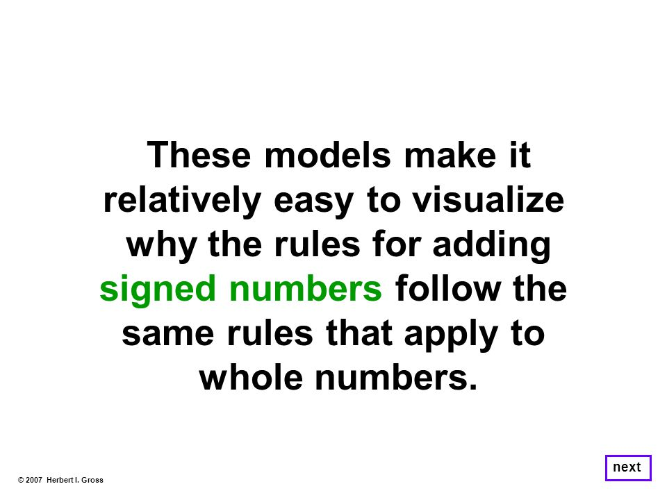 These models make it relatively easy to visualize why the rules for adding signed numbers follow the same rules that apply to whole numbers. © 2007 He