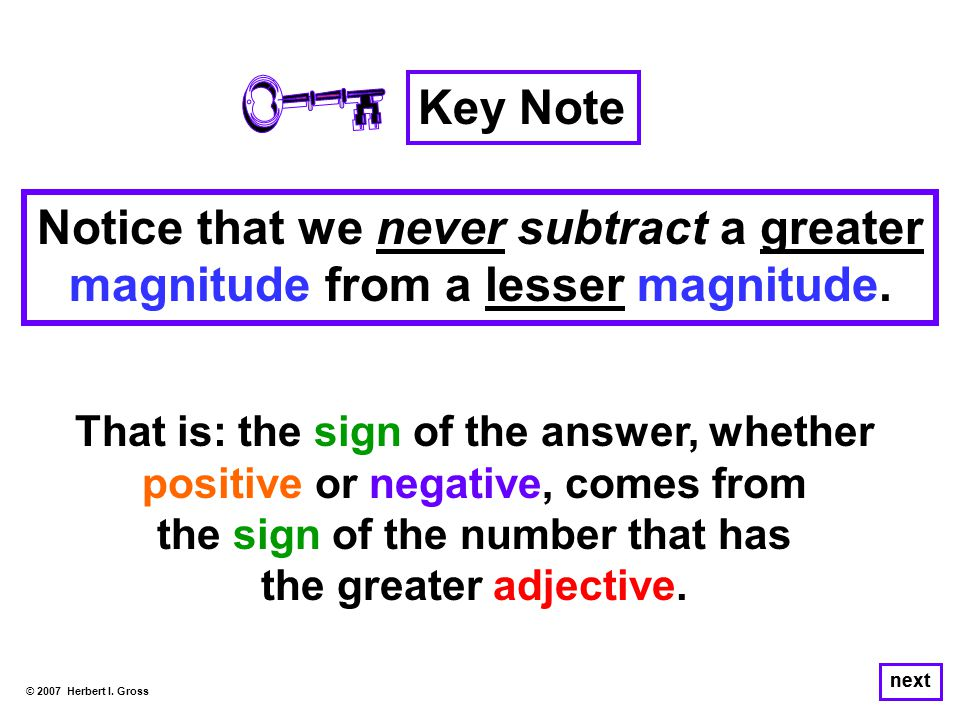 Notice that we never subtract a greater magnitude from a lesser magnitude. © 2007 Herbert I. Gross next Key Note That is: the sign of the answer, whet