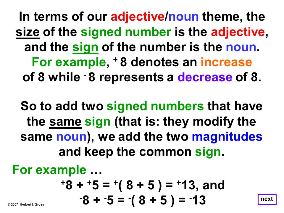 In terms of our adjective/noun theme, the size of the signed number is the adjective, and the sign of the number is the noun. For example, + 8 denotes