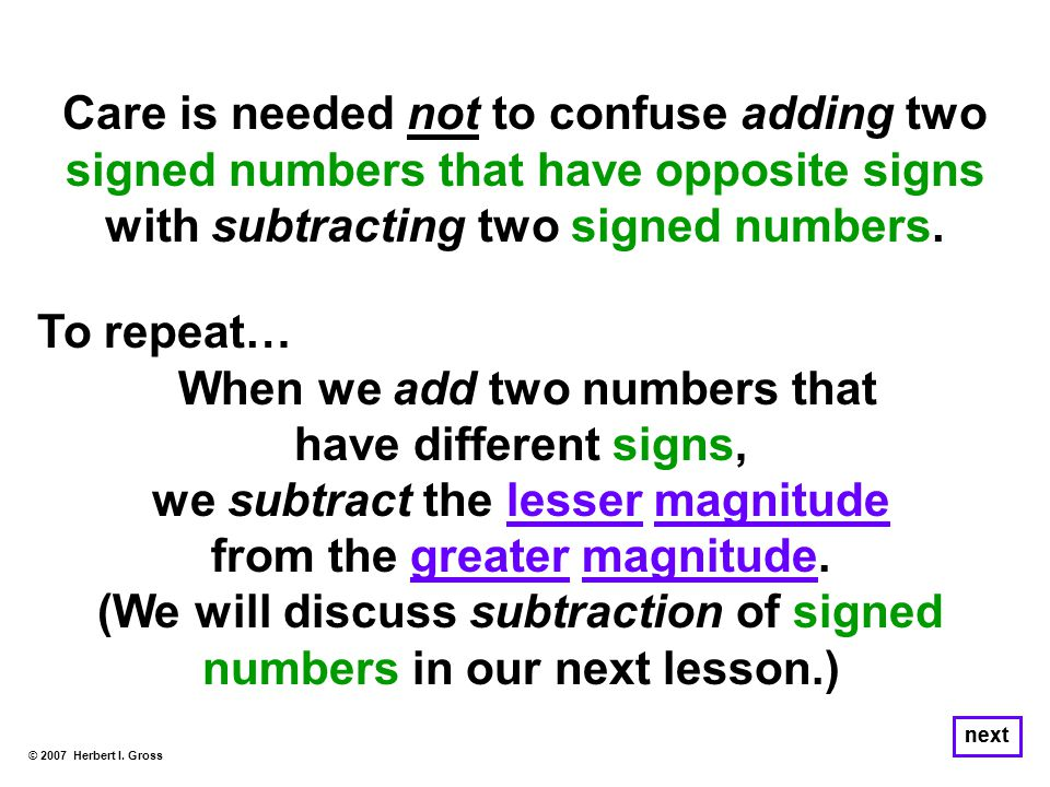 © 2007 Herbert I. Gross next Care is needed not to confuse adding two signed numbers that have opposite signs with subtracting two signed numbers. To