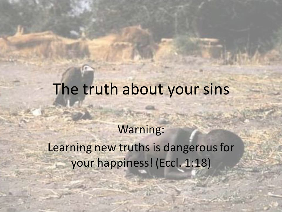 The truth about your sins Warning: Learning new truths is dangerous for your happiness! (Eccl. 1:18)