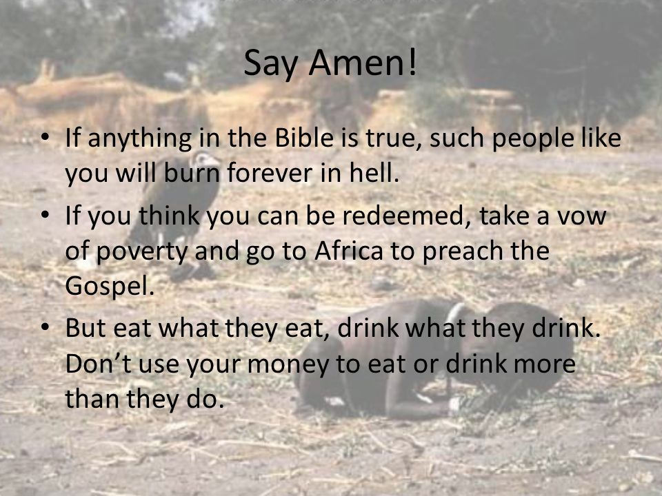 Say Amen. If anything in the Bible is true, such people like you will burn forever in hell.