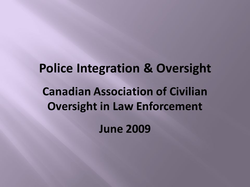 Police Integration & Oversight Canadian Association of Civilian Oversight in Law Enforcement June 2009