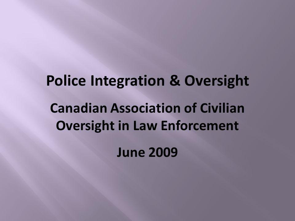 Police Integration & Oversight Canadian Association of Civilian Oversight in Law Enforcement June 2009