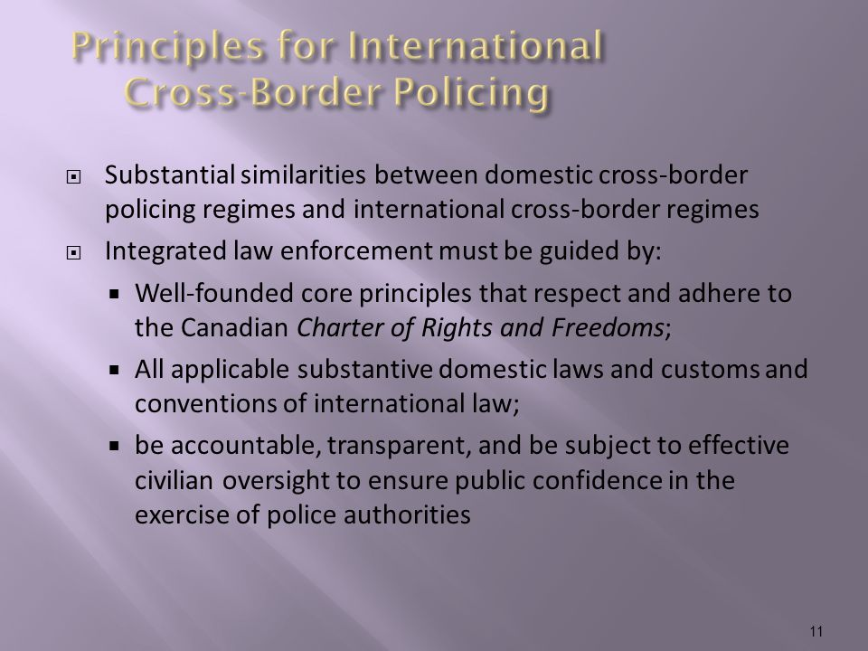  Substantial similarities between domestic cross-border policing regimes and international cross-border regimes  Integrated law enforcement must be guided by:  Well-founded core principles that respect and adhere to the Canadian Charter of Rights and Freedoms;  All applicable substantive domestic laws and customs and conventions of international law;  be accountable, transparent, and be subject to effective civilian oversight to ensure public confidence in the exercise of police authorities 11