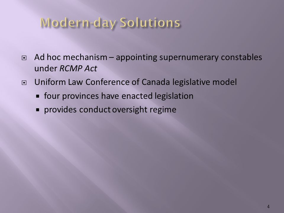  Ad hoc mechanism – appointing supernumerary constables under RCMP Act  Uniform Law Conference of Canada legislative model  four provinces have enacted legislation  provides conduct oversight regime 4