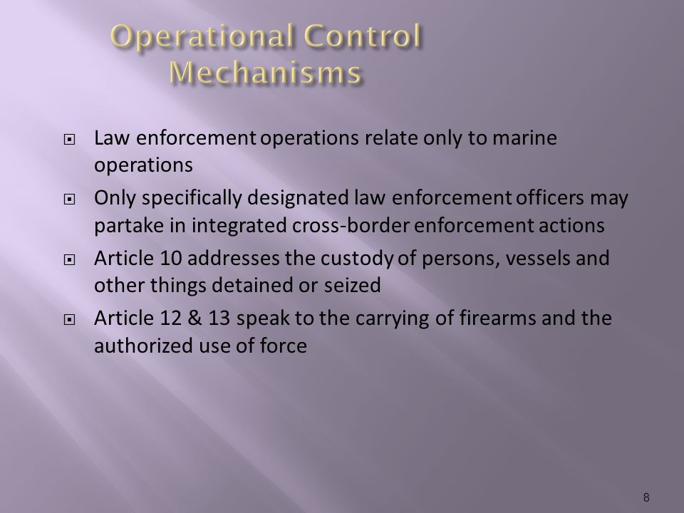  Law enforcement operations relate only to marine operations  Only specifically designated law enforcement officers may partake in integrated cross-border enforcement actions  Article 10 addresses the custody of persons, vessels and other things detained or seized  Article 12 & 13 speak to the carrying of firearms and the authorized use of force 8