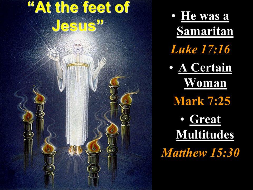 At the feet of Jesus He was a Samaritan Luke 17:16 A Certain Woman Mark 7:25 Great Multitudes Matthew 15:30