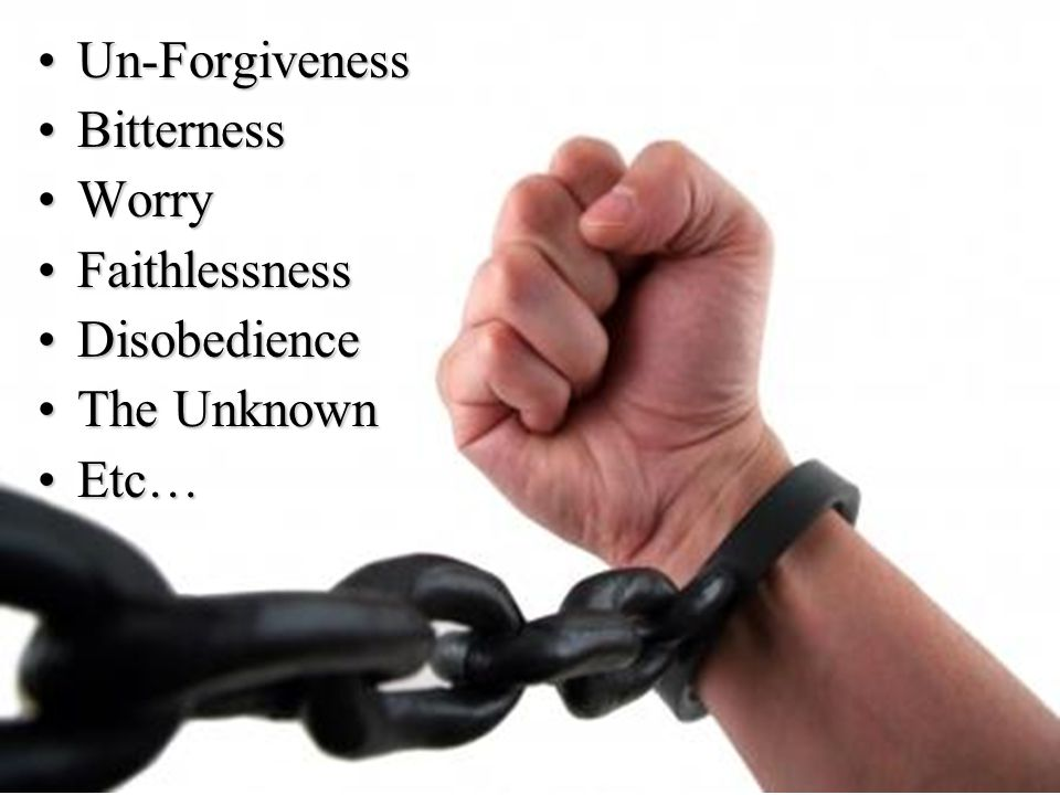 Un-ForgivenessUn-Forgiveness BitternessBitterness WorryWorry FaithlessnessFaithlessness DisobedienceDisobedience The UnknownThe Unknown Etc…Etc…