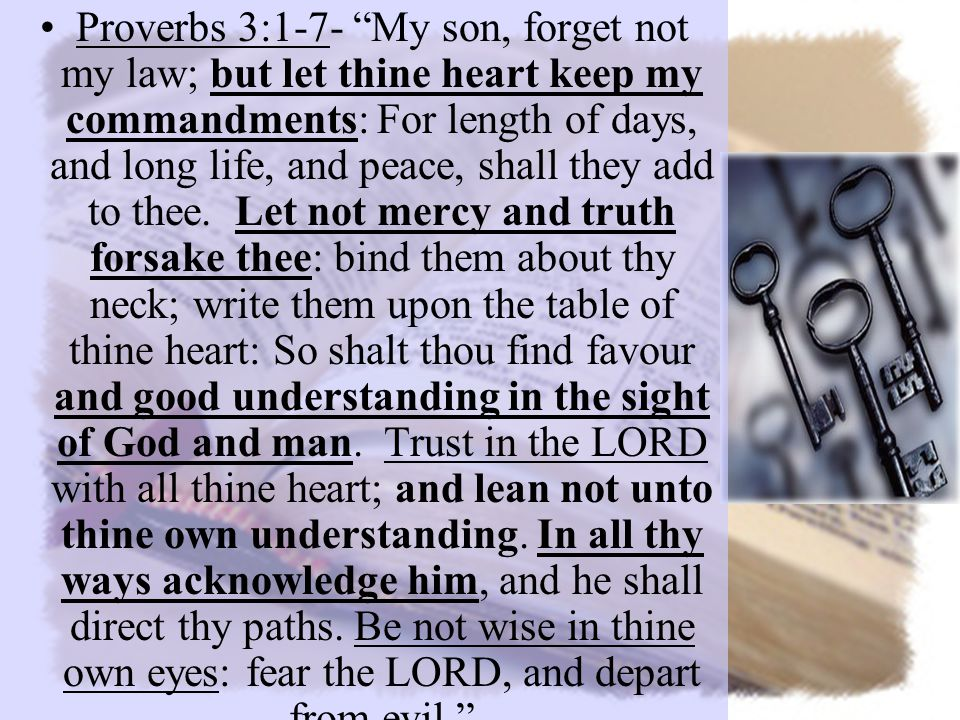 Proverbs 3:1-7- My son, forget not my law; but let thine heart keep my commandments: For length of days, and long life, and peace, shall they add to thee.