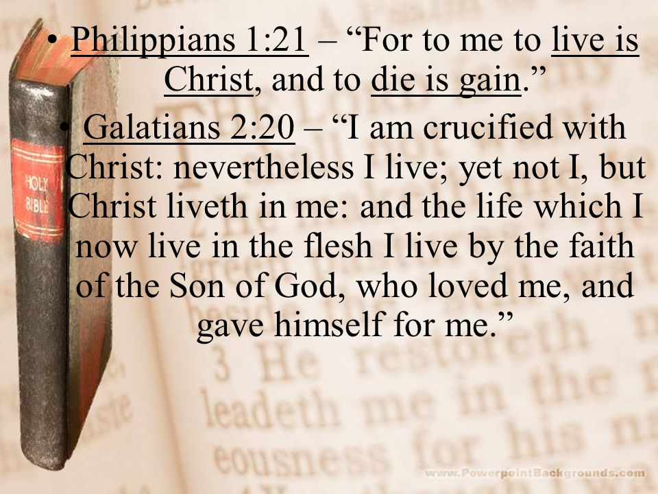 Philippians 1:21 – For to me to live is Christ, and to die is gain. Galatians 2:20 – I am crucified with Christ: nevertheless I live; yet not I, but Christ liveth in me: and the life which I now live in the flesh I live by the faith of the Son of God, who loved me, and gave himself for me.