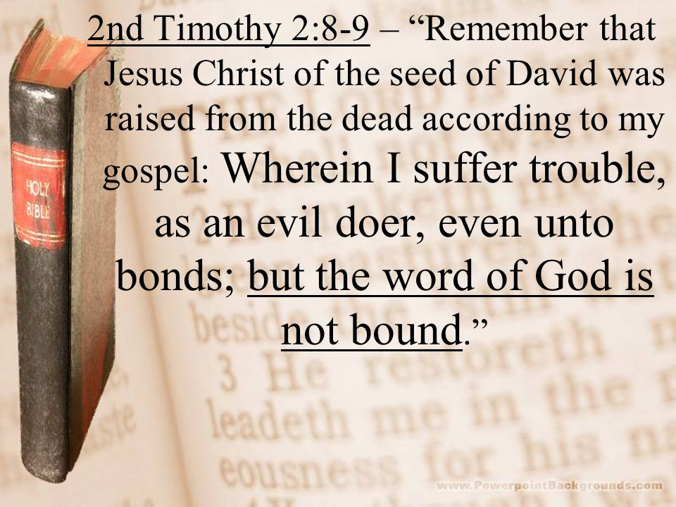 2nd Timothy 2:8-9 – Remember that Jesus Christ of the seed of David was raised from the dead according to my gospel: Wherein I suffer trouble, as an evil doer, even unto bonds; but the word of God is not bound.