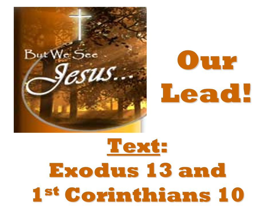 Text: Exodus 13 and 1 st Corinthians 10 Our Lead!