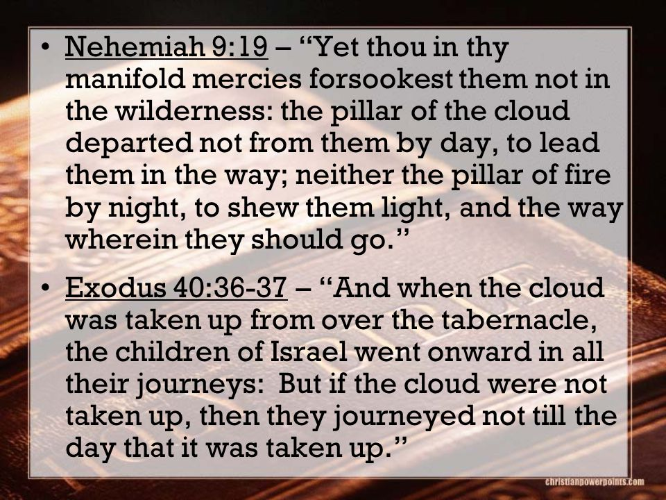 Nehemiah 9:19 – Yet thou in thy manifold mercies forsookest them not in the wilderness: the pillar of the cloud departed not from them by day, to lead them in the way; neither the pillar of fire by night, to shew them light, and the way wherein they should go. Exodus 40:36-37 – And when the cloud was taken up from over the tabernacle, the children of Israel went onward in all their journeys: But if the cloud were not taken up, then they journeyed not till the day that it was taken up.