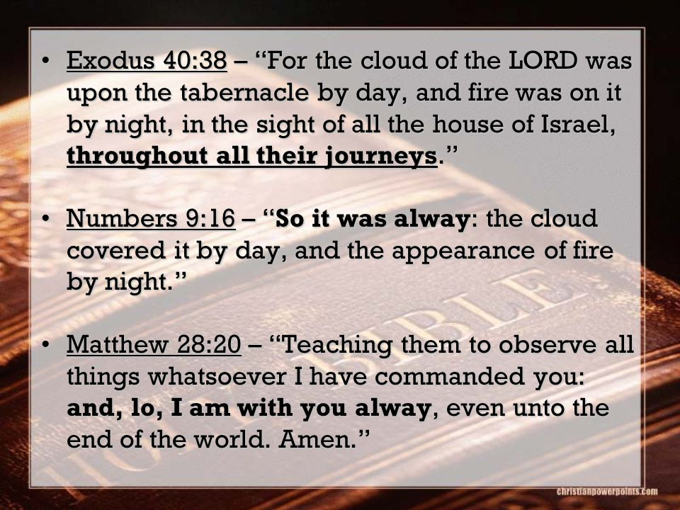 Exodus 40:38 – For the cloud of the LORD was upon the tabernacle by day, and fire was on it by night, in the sight of all the house of Israel, throughout all their journeys. Exodus 40:38 – For the cloud of the LORD was upon the tabernacle by day, and fire was on it by night, in the sight of all the house of Israel, throughout all their journeys. Numbers 9:16 – So it was alway: the cloud covered it by day, and the appearance of fire by night. Numbers 9:16 – So it was alway: the cloud covered it by day, and the appearance of fire by night. Matthew 28:20 – Teaching them to observe all things whatsoever I have commanded you: and, lo, I am with you alway, even unto the end of the world.