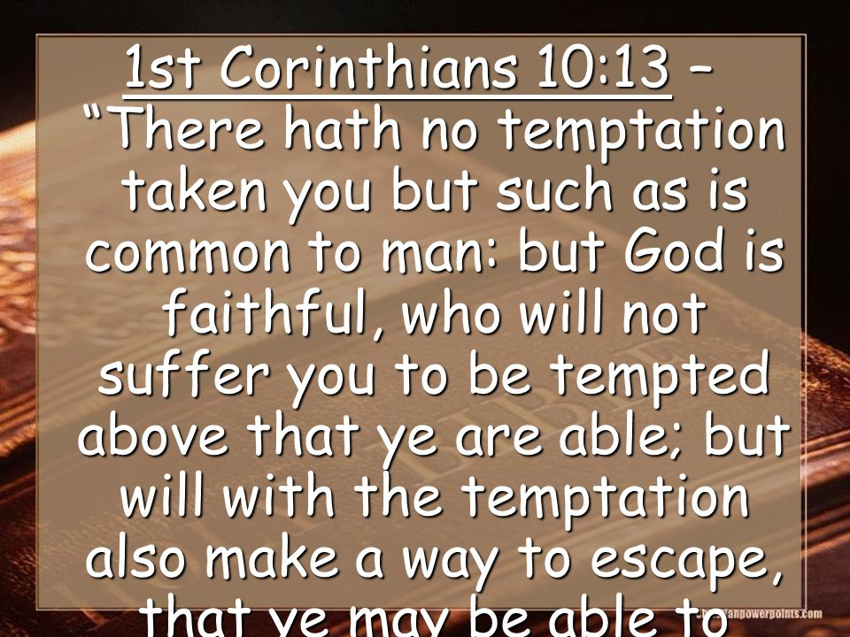1st Corinthians 10:13 – There hath no temptation taken you but such as is common to man: but God is faithful, who will not suffer you to be tempted above that ye are able; but will with the temptation also make a way to escape, that ye may be able to bear it.
