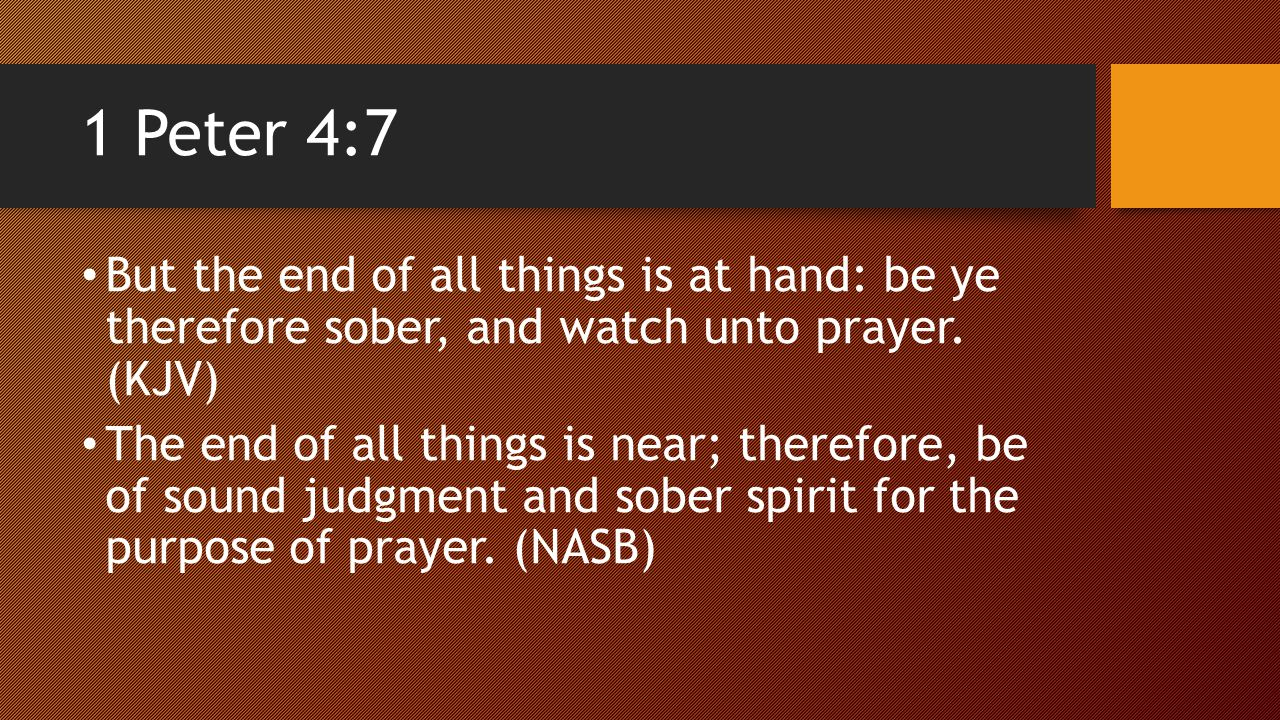 1 Peter 4:7 But the end of all things is at hand: be ye therefore sober, and watch unto prayer.