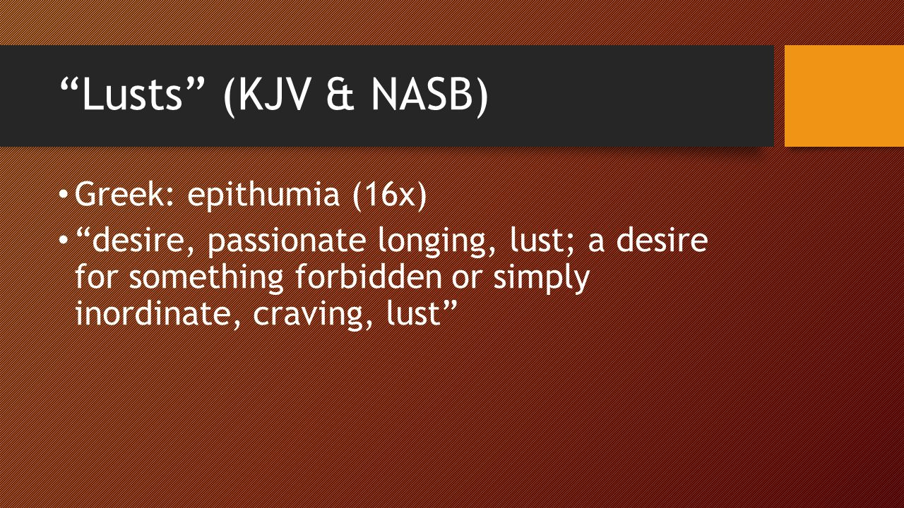 Lusts (KJV & NASB) Greek: epithumia (16x) desire, passionate longing, lust; a desire for something forbidden or simply inordinate, craving, lust
