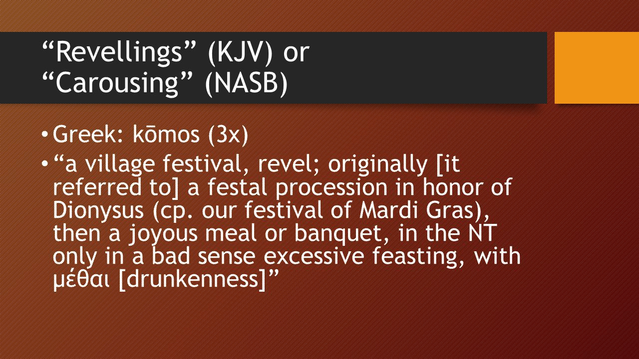 Revellings (KJV) or Carousing (NASB) Greek: kōmos (3x) a village festival, revel; originally [it referred to] a festal procession in honor of Dionysus (cp.