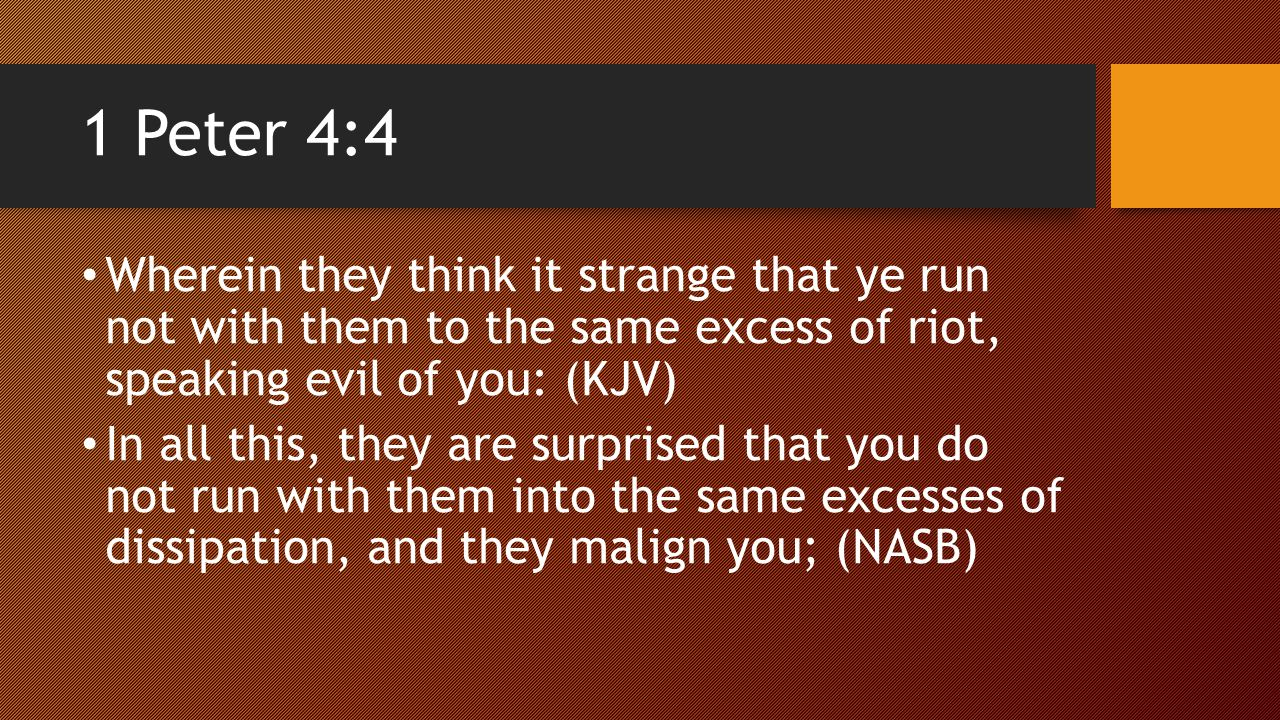 1 Peter 4:4 Wherein they think it strange that ye run not with them to the same excess of riot, speaking evil of you: (KJV) In all this, they are surprised that you do not run with them into the same excesses of dissipation, and they malign you; (NASB)
