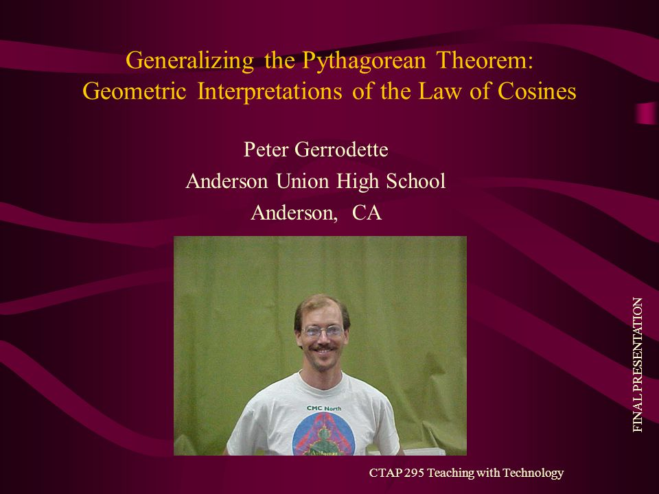 FINAL PRESENTATION CTAP 295 Teaching with Technology Generalizing the Pythagorean Theorem: Geometric Interpretations of the Law of Cosines Peter Gerrodette Anderson Union High School Anderson, CA